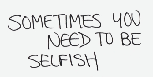 It's not a bad thing to be selfish
